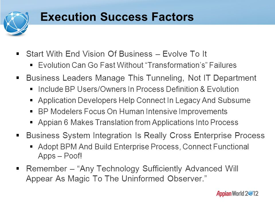 Execution Success Factors  Start With End Vision Of Business – Evolve To It  Evolution Can Go Fast Without Transformation's Failures  Business Leaders Manage This Tunneling, Not IT Department  Include BP Users/Owners In Process Definition & Evolution  Application Developers Help Connect In Legacy And Subsume  BP Modelers Focus On Human Intensive Improvements  Appian 6 Makes Translation from Applications Into Process  Business System Integration Is Really Cross Enterprise Process  Adopt BPM And Build Enterprise Process, Connect Functional Apps – Poof.