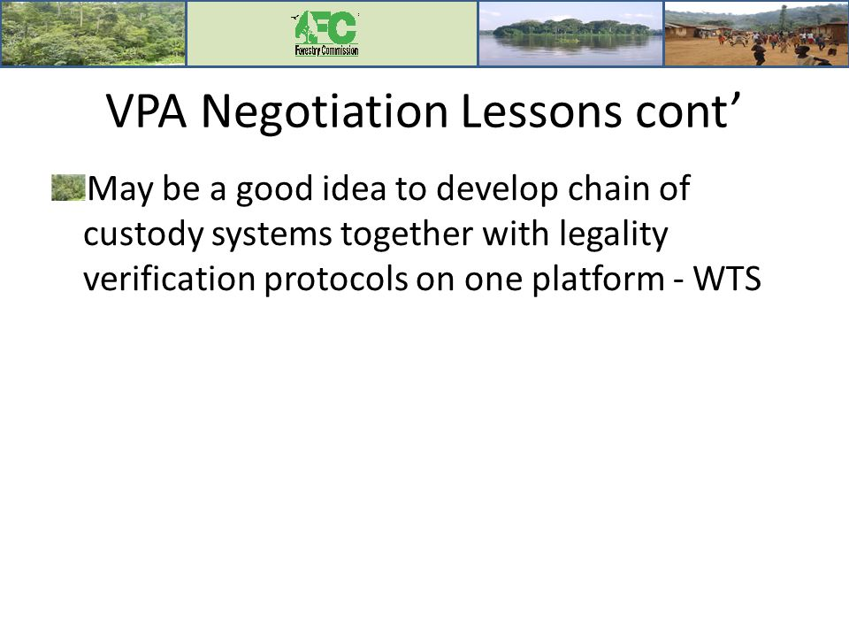 VPA Negotiation Lessons cont' May be a good idea to develop chain of custody systems together with legality verification protocols on one platform - WTS