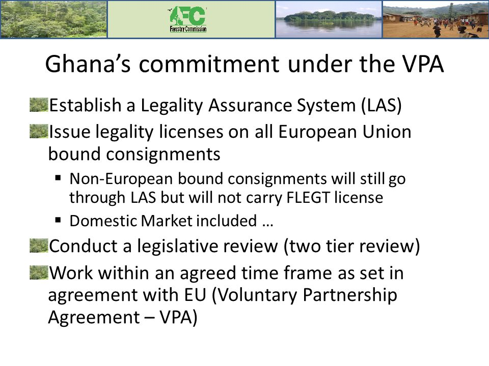 Ghana's commitment under the VPA Establish a Legality Assurance System (LAS) Issue legality licenses on all European Union bound consignments  Non-European bound consignments will still go through LAS but will not carry FLEGT license  Domestic Market included … Conduct a legislative review (two tier review) Work within an agreed time frame as set in agreement with EU (Voluntary Partnership Agreement – VPA)