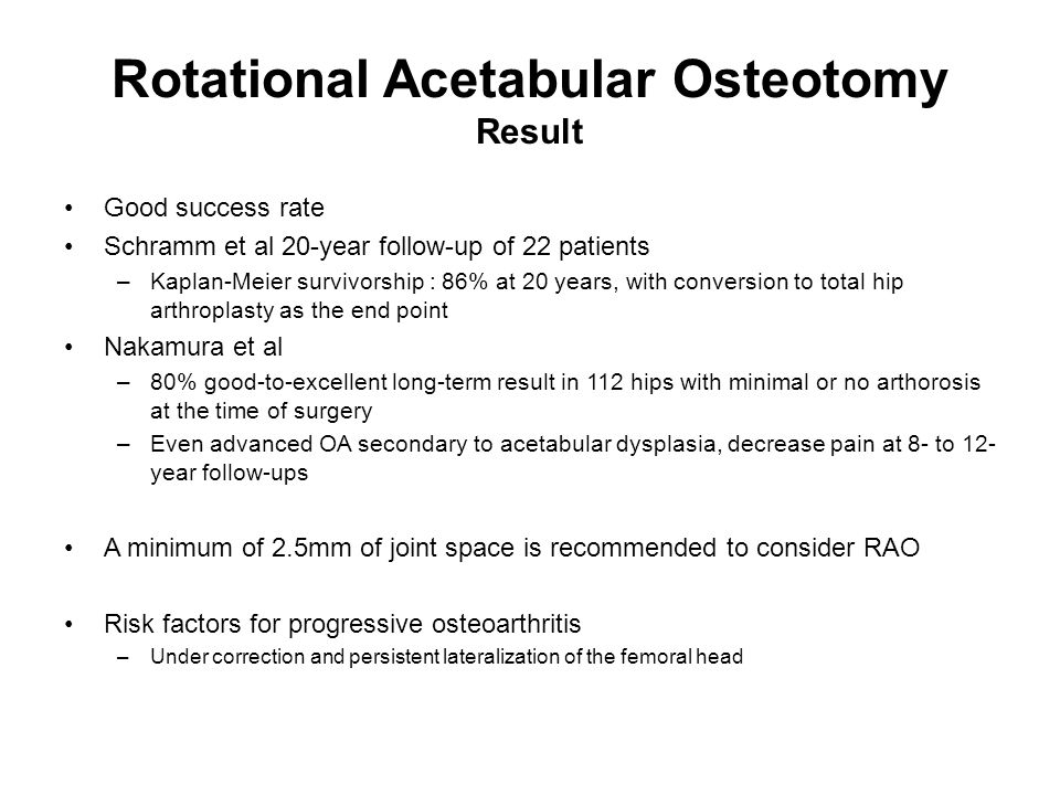 Rotational Acetabular Osteotomy Result Good success rate Schramm et al 20-year follow-up of 22 patients –Kaplan-Meier survivorship : 86% at 20 years,