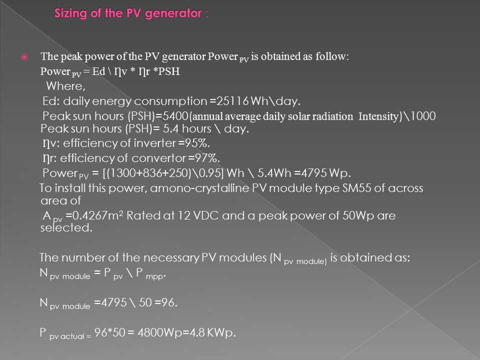  The peak power of the PV generator Power PV is obtained as follow: Power PV = Ed \ v * r *PSH Where, Ed: daily energy consumption =25116 Wh\day.