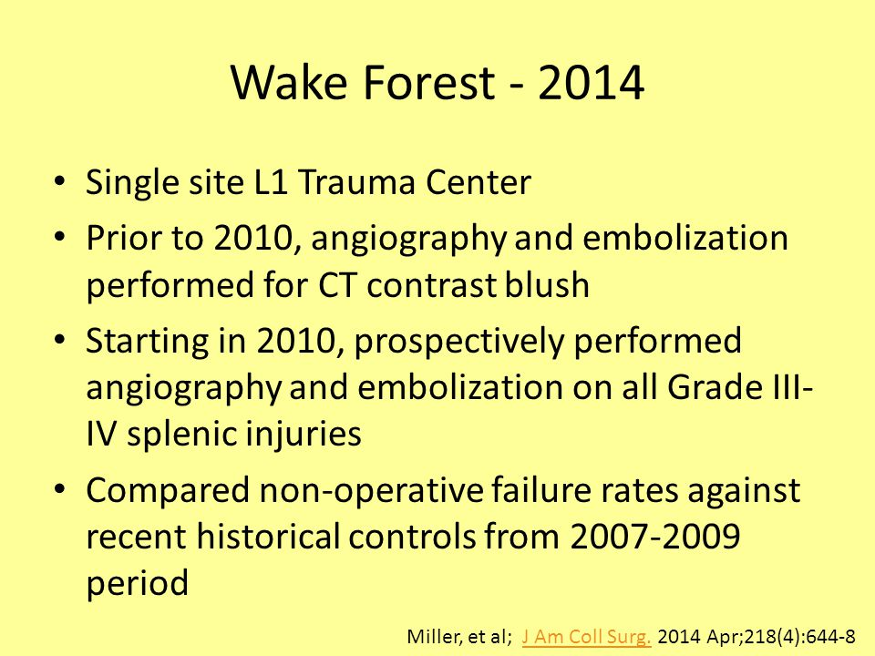 Wake Forest - 2014 Single site L1 Trauma Center Prior to 2010, angiography and embolization performed for CT contrast blush Starting in 2010, prospectively performed angiography and embolization on all Grade III- IV splenic injuries Compared non-operative failure rates against recent historical controls from 2007-2009 period Miller, et al; J Am Coll Surg.