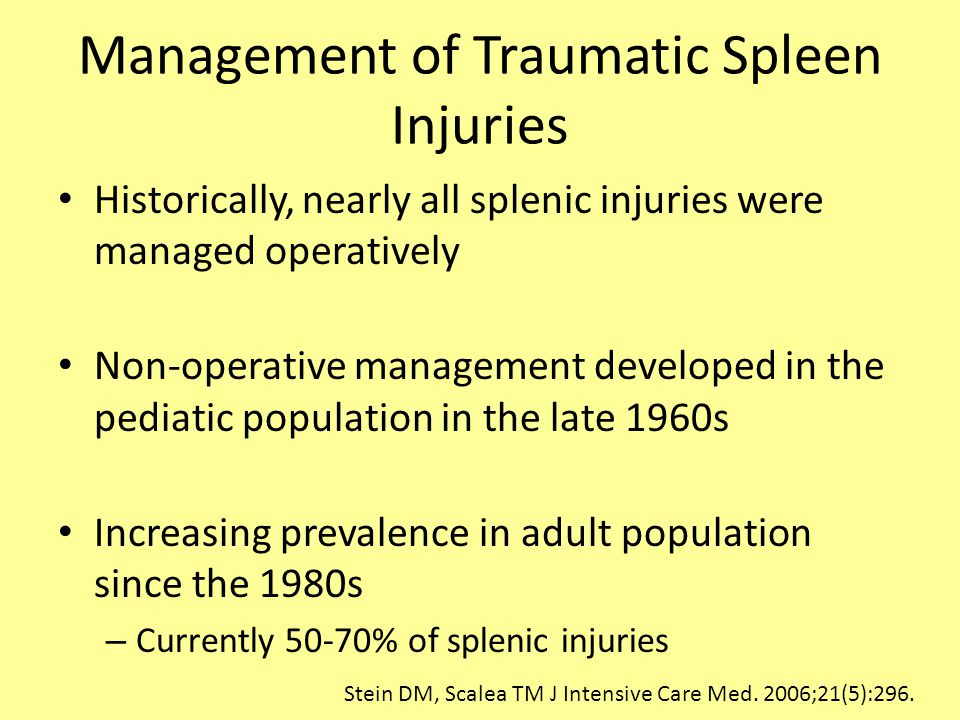 Management of Traumatic Spleen Injuries Historically, nearly all splenic injuries were managed operatively Non-operative management developed in the pediatic population in the late 1960s Increasing prevalence in adult population since the 1980s – Currently 50-70% of splenic injuries Stein DM, Scalea TM J Intensive Care Med.