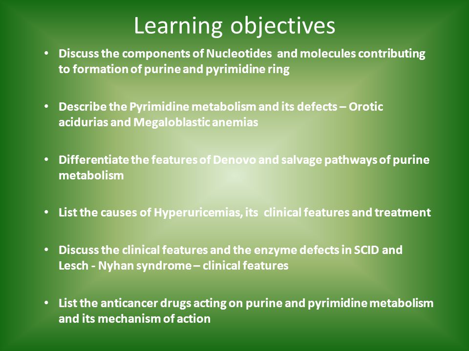 Learning objectives Discuss the components of Nucleotides and molecules contributing to formation of purine and pyrimidine ring Describe the Pyrimidine metabolism and its defects – Orotic acidurias and Megaloblastic anemias Differentiate the features of Denovo and salvage pathways of purine metabolism List the causes of Hyperuricemias, its clinical features and treatment Discuss the clinical features and the enzyme defects in SCID and Lesch - Nyhan syndrome – clinical features List the anticancer drugs acting on purine and pyrimidine metabolism and its mechanism of action