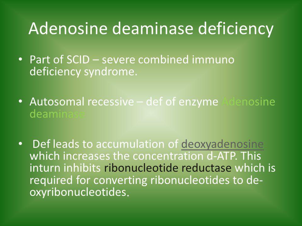 Adenosine deaminase deficiency Part of SCID – severe combined immuno deficiency syndrome.