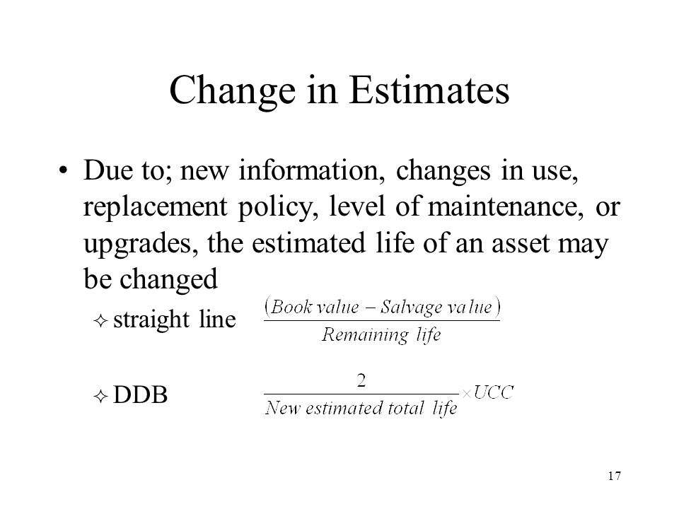 17 Change in Estimates Due to; new information, changes in use, replacement policy, level of maintenance, or upgrades, the estimated life of an asset may be changed  straight line  DDB