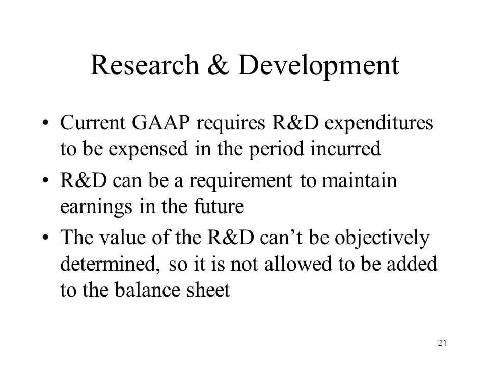 21 Research & Development Current GAAP requires R&D expenditures to be expensed in the period incurred R&D can be a requirement to maintain earnings in the future The value of the R&D can't be objectively determined, so it is not allowed to be added to the balance sheet