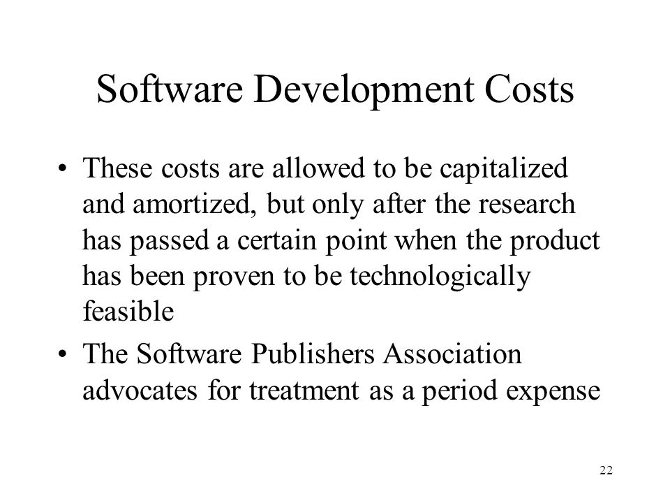 22 Software Development Costs These costs are allowed to be capitalized and amortized, but only after the research has passed a certain point when the product has been proven to be technologically feasible The Software Publishers Association advocates for treatment as a period expense