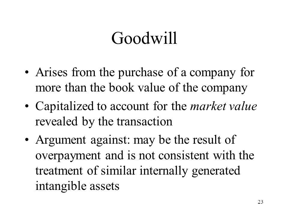23 Goodwill Arises from the purchase of a company for more than the book value of the company Capitalized to account for the market value revealed by the transaction Argument against: may be the result of overpayment and is not consistent with the treatment of similar internally generated intangible assets