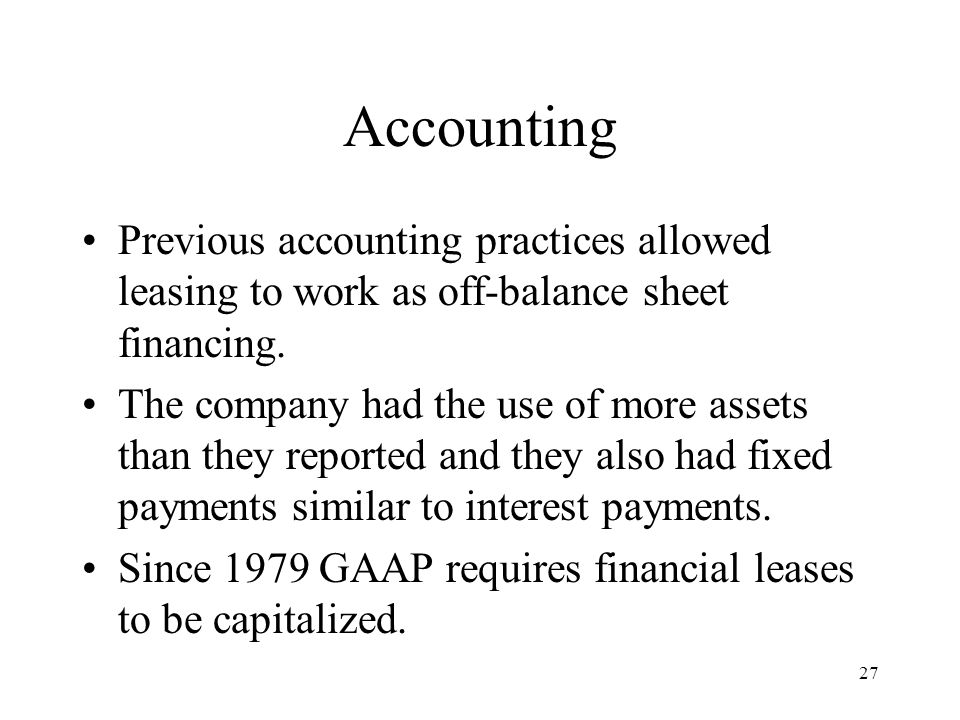 27 Accounting Previous accounting practices allowed leasing to work as off-balance sheet financing.
