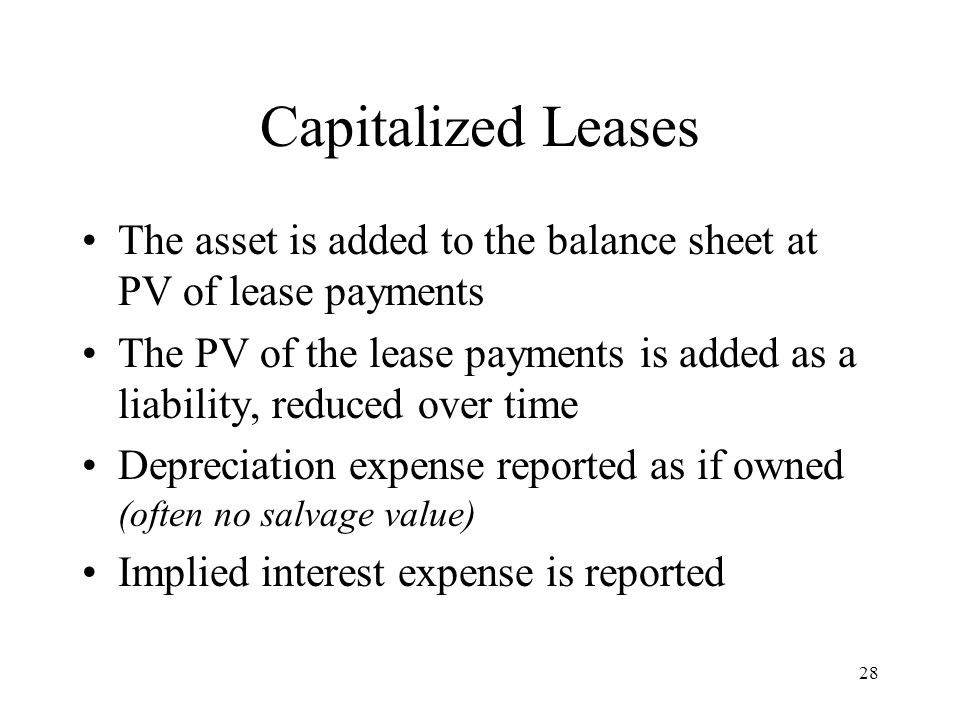 Capitalized Leases The asset is added to the balance sheet at PV of lease payments The PV of the lease payments is added as a liability, reduced over time Depreciation expense reported as if owned (often no salvage value) Implied interest expense is reported 28