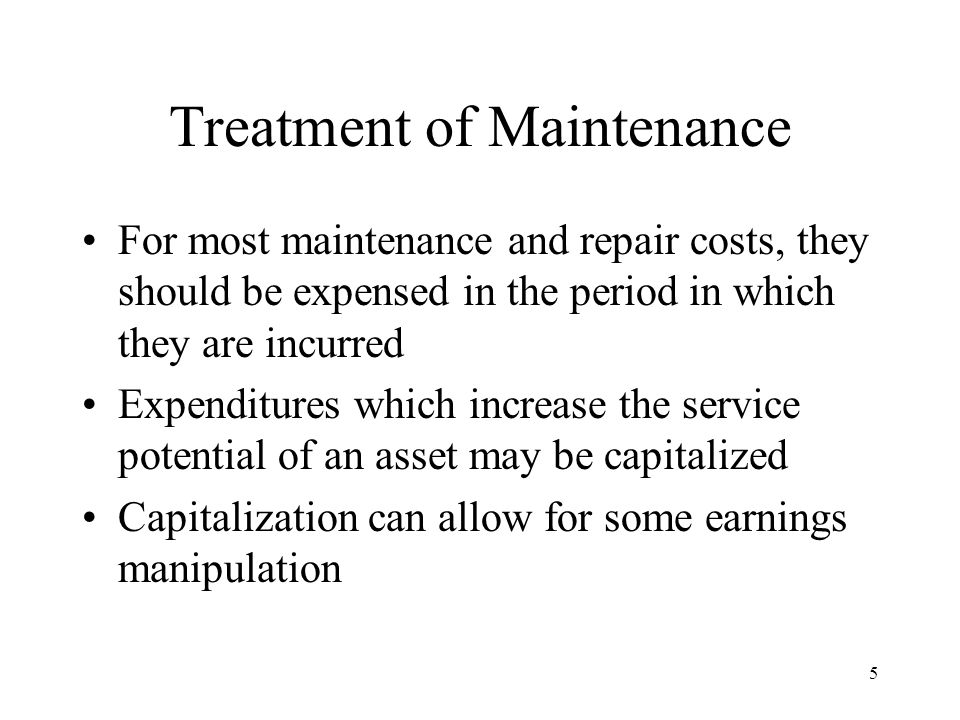 5 Treatment of Maintenance For most maintenance and repair costs, they should be expensed in the period in which they are incurred Expenditures which increase the service potential of an asset may be capitalized Capitalization can allow for some earnings manipulation