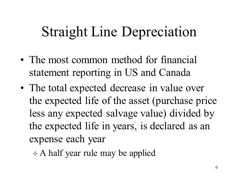 6 Straight Line Depreciation The most common method for financial statement reporting in US and Canada The total expected decrease in value over the expected life of the asset (purchase price less any expected salvage value) divided by the expected life in years, is declared as an expense each year  A half year rule may be applied