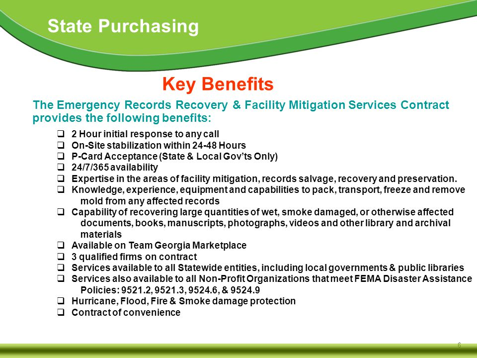 6 State Purchasing The Emergency Records Recovery & Facility Mitigation Services Contract provides the following benefits: Key Benefits  2 Hour initial response to any call  On-Site stabilization within 24-48 Hours  P-Card Acceptance (State & Local Gov'ts Only)  24/7/365 availability  Expertise in the areas of facility mitigation, records salvage, recovery and preservation.