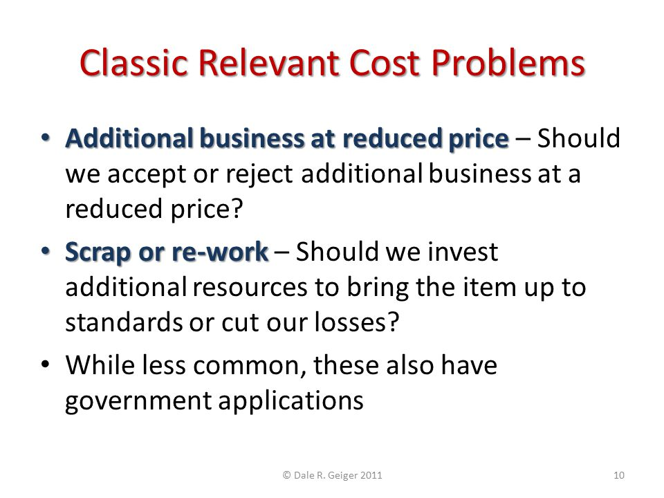 Classic Relevant Cost Problems Additional business at reduced price Additional business at reduced price – Should we accept or reject additional busin