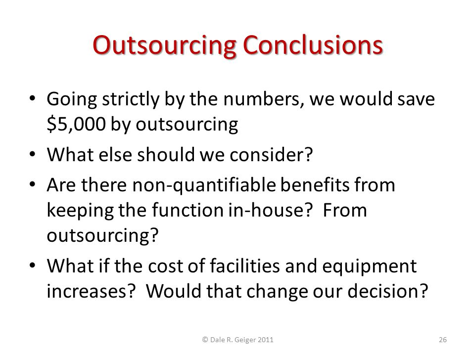 Outsourcing Conclusions Going strictly by the numbers, we would save $5,000 by outsourcing What else should we consider? Are there non-quantifiable be