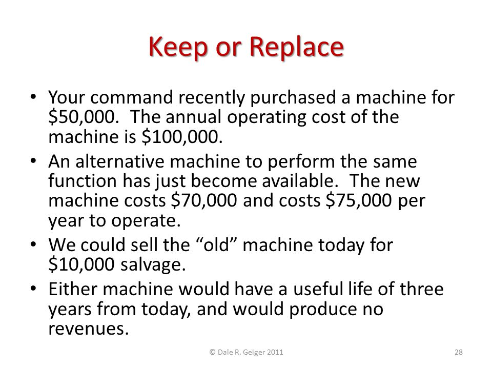Keep or Replace Your command recently purchased a machine for $50,000. The annual operating cost of the machine is $100,000. An alternative machine to