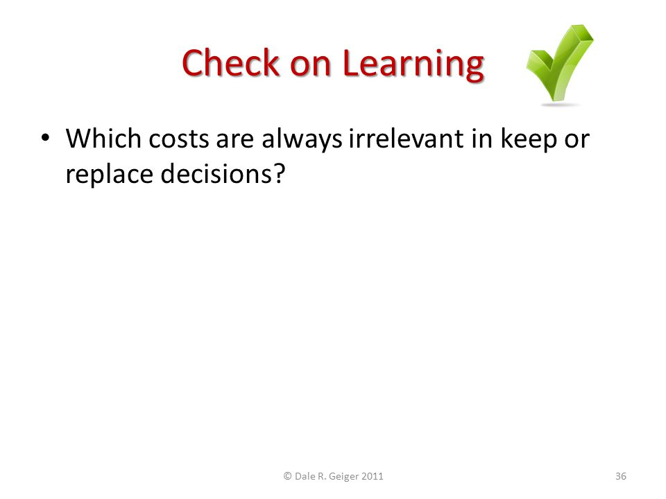 Check on Learning Which costs are always irrelevant in keep or replace decisions? © Dale R. Geiger 201136