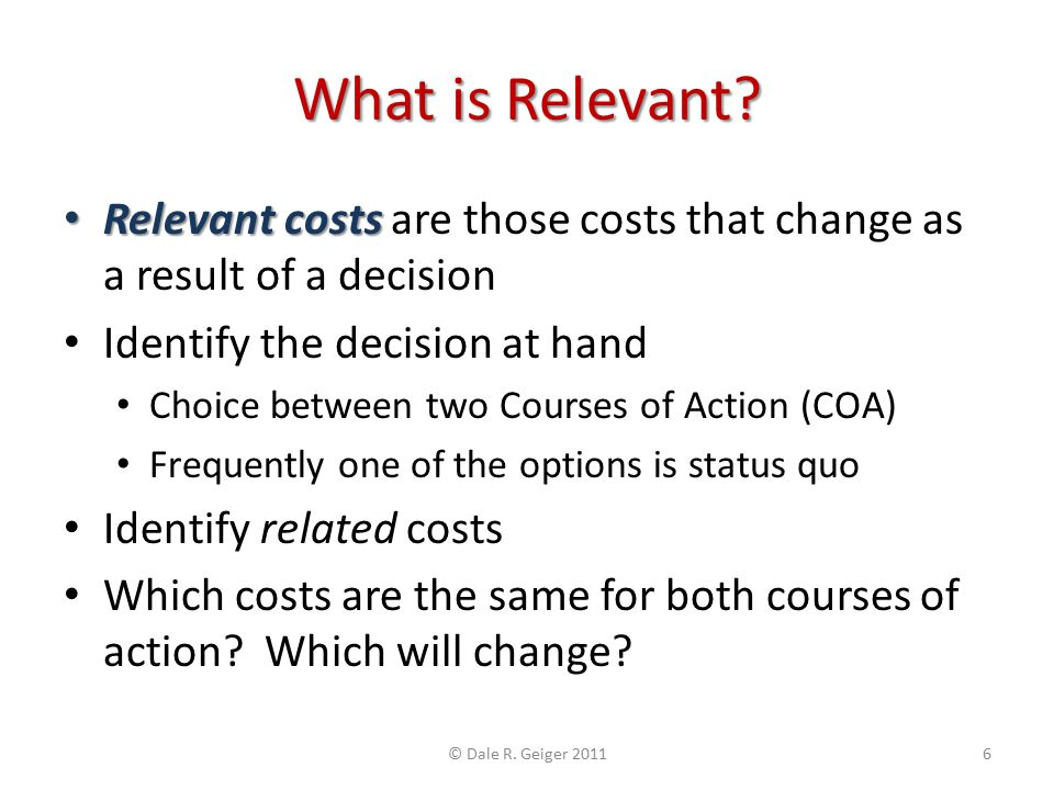 What is Relevant? Relevant costs Relevant costs are those costs that change as a result of a decision Identify the decision at hand Choice between two