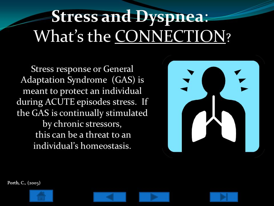 Stress and Dyspnea: What's the CONNECTION ? Stress response or General Adaptation Syndrome (GAS) is meant to protect an individual during ACUTE episod
