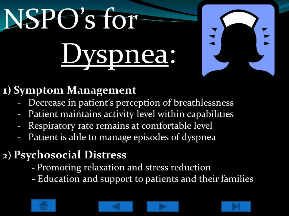 NSPO's for Dyspnea: 1)Symptom Management -Decrease in patient's perception of breathlessness -Patient maintains activity level within capabilities -Respiratory rate remains at comfortable level -Patient is able to manage episodes of dyspnea 2) Psychosocial Distress - Promoting relaxation and stress reduction - Education and support to patients and their families Crowley.