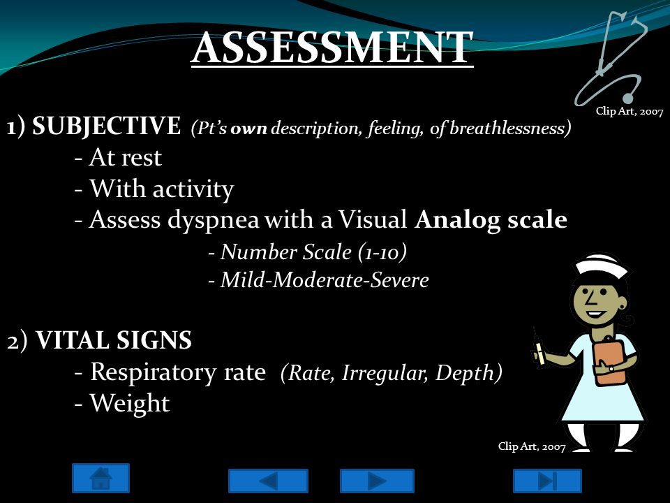 ASSESSMENT 1)SUBJECTIVE (Pt's own description, feeling, of breathlessness) - At rest - With activity - Assess dyspnea with a Visual Analog scale - Num