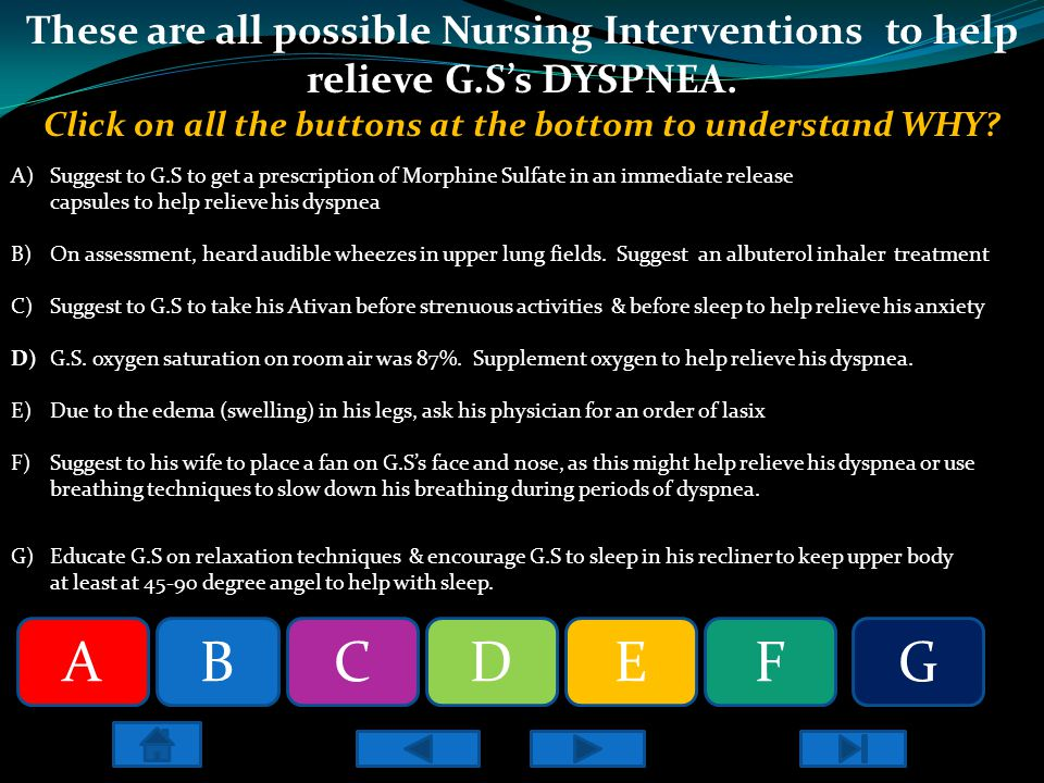 These are all possible Nursing Interventions to help relieve G.S's DYSPNEA. Click on all the buttons at the bottom to understand WHY? A)Suggest to G.S