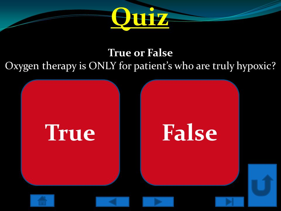 Quiz True or False Oxygen therapy is ONLY for patient's who are truly hypoxic? Incorrect Oxygen therapy is primarily used for hypoxic patients, but in