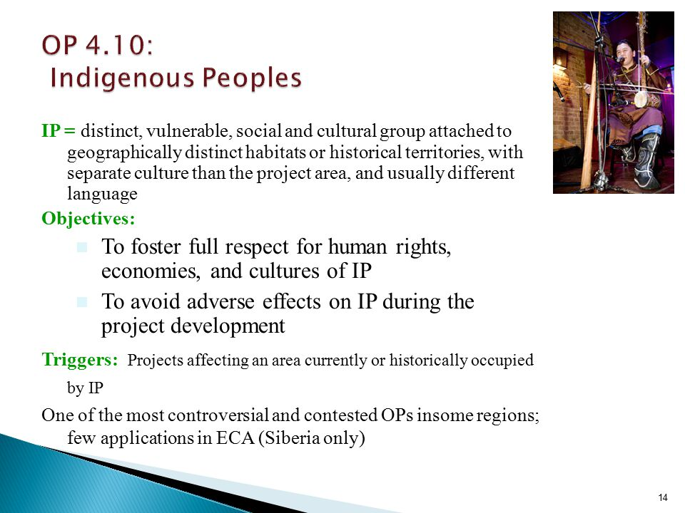 14 IP = distinct, vulnerable, social and cultural group attached to geographically distinct habitats or historical territories, with separate culture than the project area, and usually different language Objectives: n To foster full respect for human rights, economies, and cultures of IP n To avoid adverse effects on IP during the project development Triggers: Projects affecting an area currently or historically occupied by IP One of the most controversial and contested OPs insome regions; few applications in ECA (Siberia only)