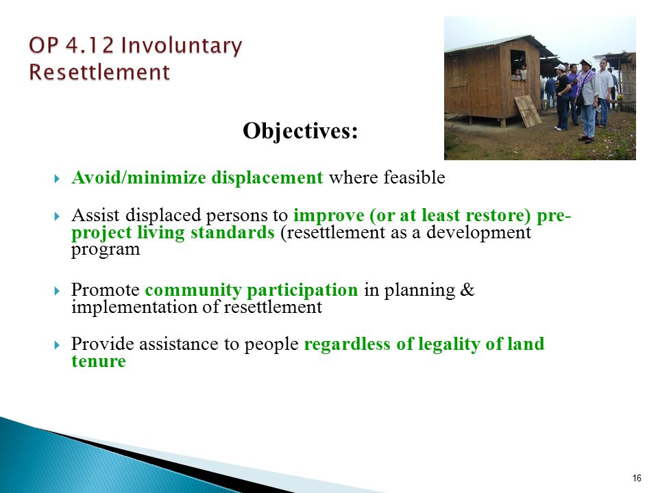 Objectives:  Avoid/minimize displacement where feasible  Assist displaced persons to improve (or at least restore) pre- project living standards (resettlement as a development program  Promote community participation in planning & implementation of resettlement  Provide assistance to people regardless of legality of land tenure 16