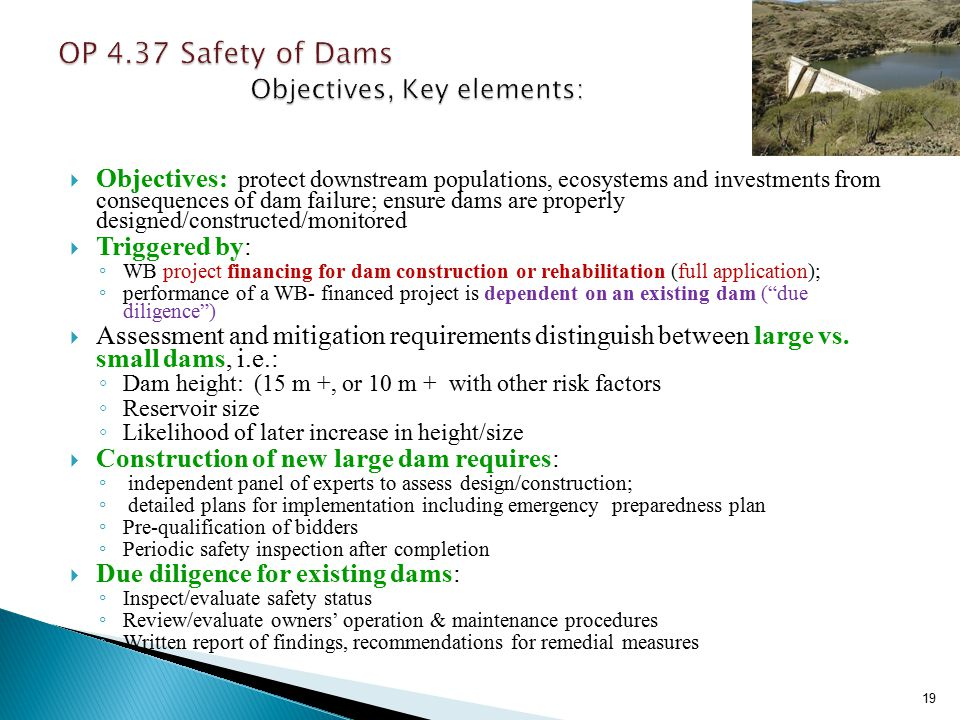  Objectives: protect downstream populations, ecosystems and investments from consequences of dam failure; ensure dams are properly designed/constructed/monitored  Triggered by: ◦ WB project financing for dam construction or rehabilitation (full application); ◦ performance of a WB- financed project is dependent on an existing dam ( due diligence )  Assessment and mitigation requirements distinguish between large vs.