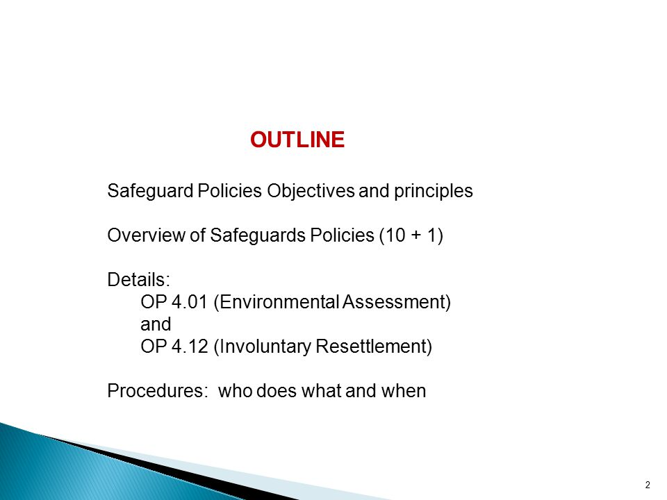 OUTLINE Safeguard Policies Objectives and principles Overview of Safeguards Policies (10 + 1) Details: OP 4.01 (Environmental Assessment) and OP 4.12 (Involuntary Resettlement) Procedures: who does what and when 2