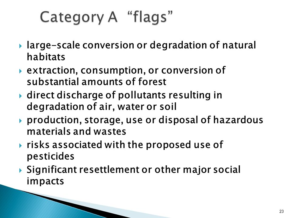  large-scale conversion or degradation of natural habitats  extraction, consumption, or conversion of substantial amounts of forest  direct discharge of pollutants resulting in degradation of air, water or soil  production, storage, use or disposal of hazardous materials and wastes  risks associated with the proposed use of pesticides  Significant resettlement or other major social impacts 23
