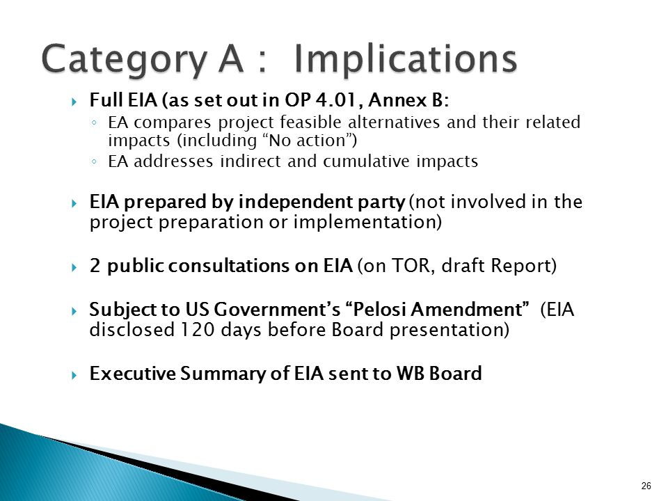  Full EIA (as set out in OP 4.01, Annex B: ◦ EA compares project feasible alternatives and their related impacts (including No action ) ◦ EA addresses indirect and cumulative impacts  EIA prepared by independent party (not involved in the project preparation or implementation)  2 public consultations on EIA (on TOR, draft Report)  Subject to US Government's Pelosi Amendment (EIA disclosed 120 days before Board presentation)  Executive Summary of EIA sent to WB Board 26