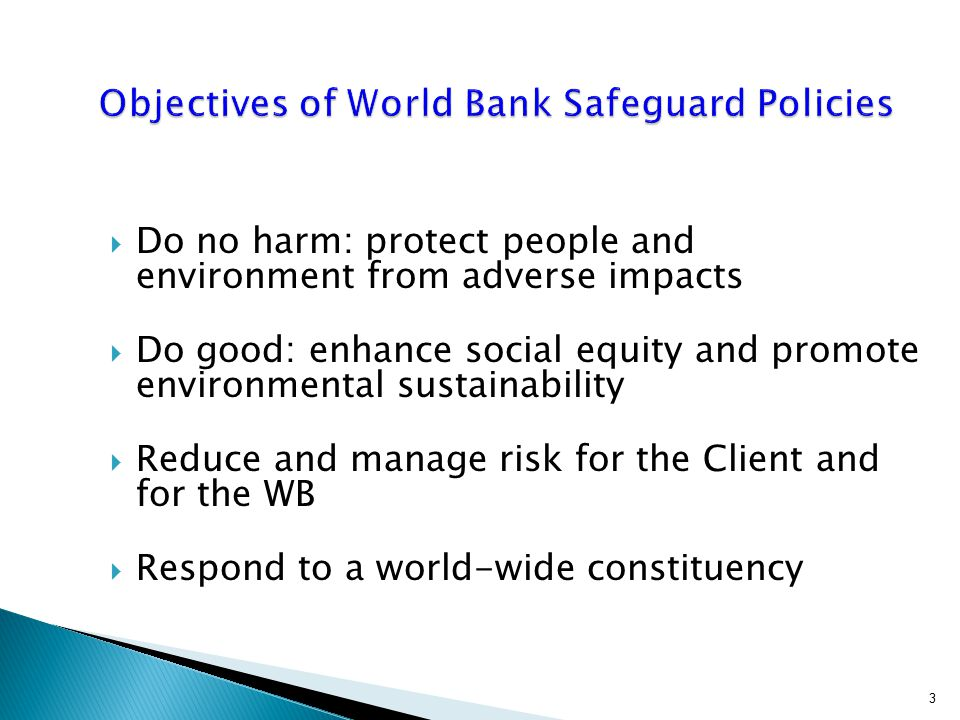  Do no harm: protect people and environment from adverse impacts  Do good: enhance social equity and promote environmental sustainability  Reduce and manage risk for the Client and for the WB  Respond to a world-wide constituency 3