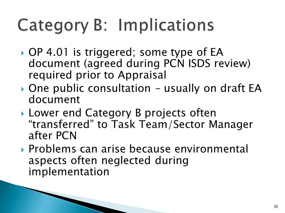  OP 4.01 is triggered; some type of EA document (agreed during PCN ISDS review) required prior to Appraisal  One public consultation – usually on draft EA document  Lower end Category B projects often transferred to Task Team/Sector Manager after PCN  Problems can arise because environmental aspects often neglected during implementation 30