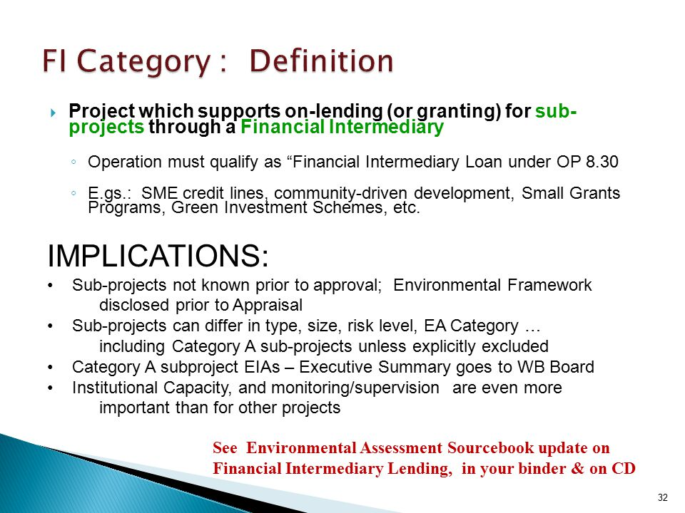  Project which supports on-lending (or granting) for sub- projects through a Financial Intermediary ◦ Operation must qualify as Financial Intermediary Loan under OP 8.30 ◦ E.gs.: SME credit lines, community-driven development, Small Grants Programs, Green Investment Schemes, etc.