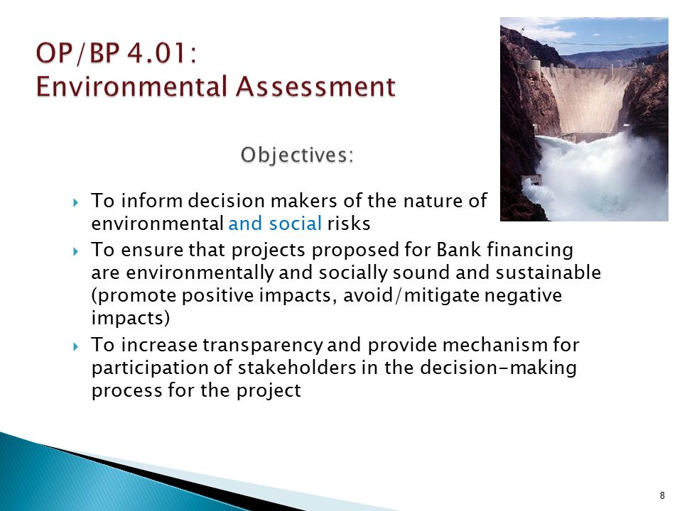  Objectives: protect downstream populations, ecosystems and investments from consequences of dam failure; ensure dams are properly designed/constructed/monitored  Triggered by: ◦ WB project financing for dam construction or rehabilitation (full application); ◦ performance of a WB- financed project is dependent on an existing dam ( due diligence )  Assessment and mitigation requirements distinguish between large vs.
