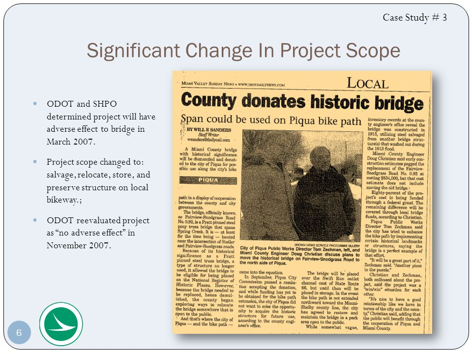 Key Points for No Adverse Effect Case Study #3 Letter of commitment from new owner to preserve the structure on a bikeway or in a local park is filed at ODOT and SHPO and FHWA are copied A Memorandum of Agreement (MOA) between FHWA and SHPO ensured the proper treatment and preservation of the bridge An addendum to the MOA was needed based on a change of ownership to the Miami County Parks Department from the City of Piqua Environmental Commitments in NEPA document may be preferred over an MOA 7