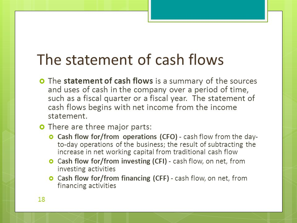 The statement of cash flows is a summary of the sources and uses of cash in the company over a period of time, such as a fiscal quarter or a fiscal year.