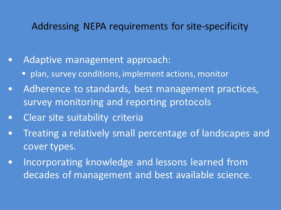Addressing NEPA requirements for site-specificity Adaptive management approach:  plan, survey conditions, implement actions, monitor Adherence to standards, best management practices, survey monitoring and reporting protocols Clear site suitability criteria Treating a relatively small percentage of landscapes and cover types.
