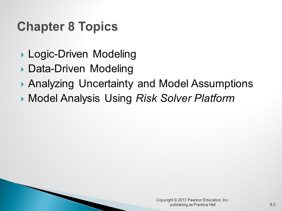  Logic-Driven Modeling  Data-Driven Modeling  Analyzing Uncertainty and Model Assumptions  Model Analysis Using Risk Solver Platform Copyright © 2013 Pearson Education, Inc.