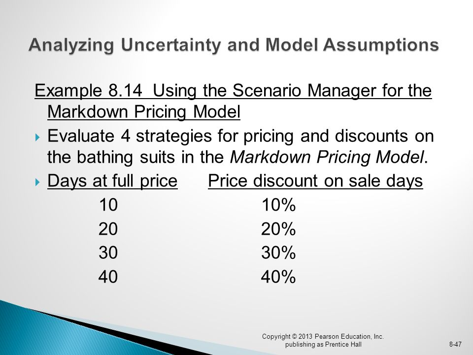 Example 8.14 Using the Scenario Manager for the Markdown Pricing Model  Evaluate 4 strategies for pricing and discounts on the bathing suits in the Markdown Pricing Model.