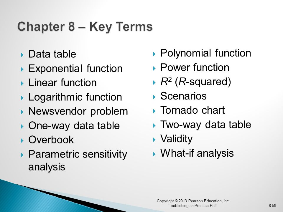  Data table  Exponential function  Linear function  Logarithmic function  Newsvendor problem  One-way data table  Overbook  Parametric sensitivity analysis Copyright © 2013 Pearson Education, Inc.