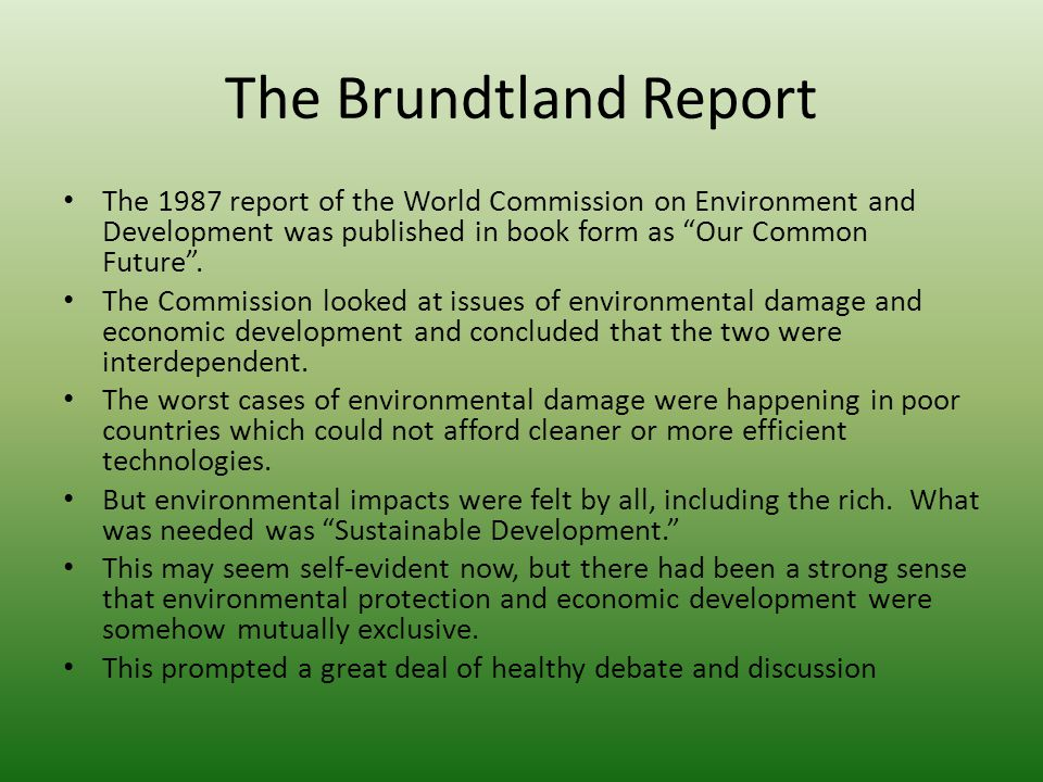 "The Brundtland Report The 1987 report of the World Commission on Environment and Development was published in book form as ""Our Common Future"". The Co"