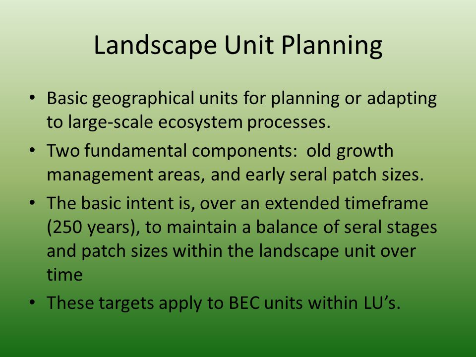 Landscape Unit Planning Basic geographical units for planning or adapting to large-scale ecosystem processes. Two fundamental components: old growth m