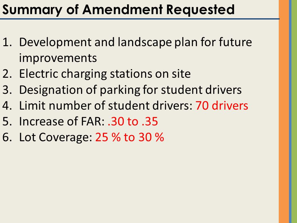 Summary of Amendment Requested 1.Development and landscape plan for future improvements 2.Electric charging stations on site 3.Designation of parking for student drivers 4.Limit number of student drivers: 70 drivers 5.Increase of FAR:.30 to.35 6.Lot Coverage: 25 % to 30 %