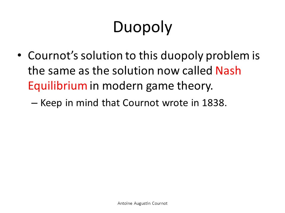 Antoine Augustin Cournot Duopoly Cournot's solution to this duopoly problem is the same as the solution now called Nash Equilibrium in modern game the