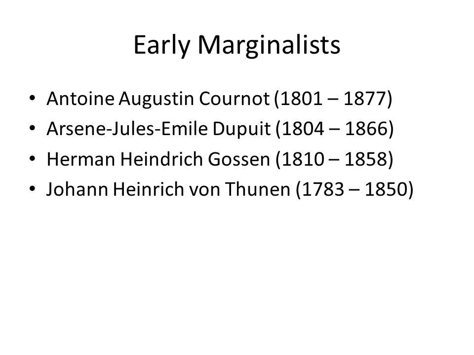 Early Marginalists Antoine Augustin Cournot (1801 – 1877) Arsene-Jules-Emile Dupuit (1804 – 1866) Herman Heindrich Gossen (1810 – 1858) Johann Heinric