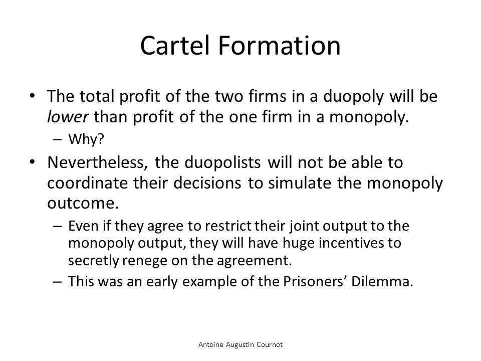Antoine Augustin Cournot Cartel Formation The total profit of the two firms in a duopoly will be lower than profit of the one firm in a monopoly. – Wh